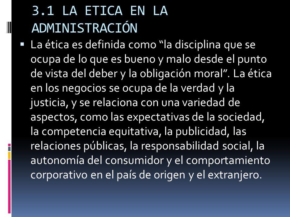 3.1 LA ETICA EN LA ADMINISTRACIÓN La ética es definida como la disciplina que se ocupa de lo que es bueno y malo desde el punto de vista del deber y l