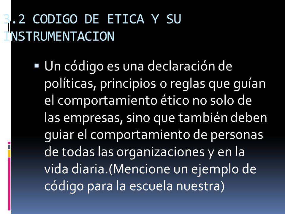 3.2 CODIGO DE ETICA Y SU INSTRUMENTACION Un código es una declaración de políticas, principios o reglas que guían el comportamiento ético no solo de l