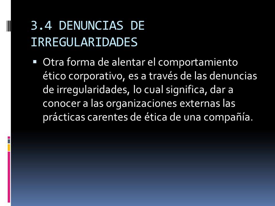 3.4 DENUNCIAS DE IRREGULARIDADES Otra forma de alentar el comportamiento ético corporativo, es a través de las denuncias de irregularidades, lo cual s