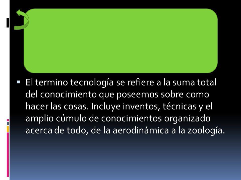 El termino tecnología se refiere a la suma total del conocimiento que poseemos sobre como hacer las cosas. Incluye inventos, técnicas y el amplio cúmu