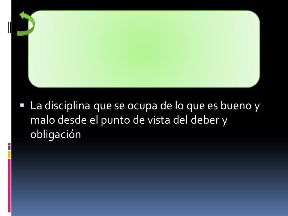 La disciplina que se ocupa de lo que es bueno y malo desde el punto de vista del deber y obligación