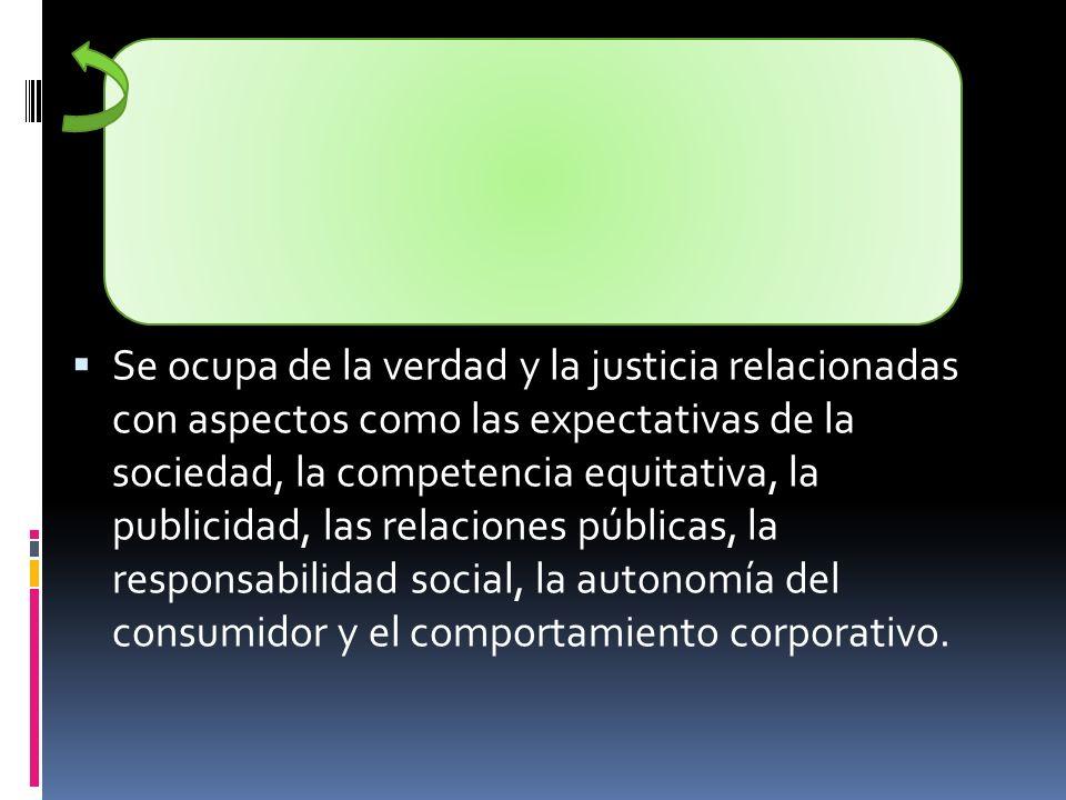 Se ocupa de la verdad y la justicia relacionadas con aspectos como las expectativas de la sociedad, la competencia equitativa, la publicidad, las rela