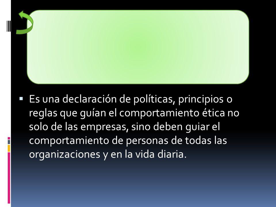 Es una declaración de políticas, principios o reglas que guían el comportamiento ética no solo de las empresas, sino deben guiar el comportamiento de