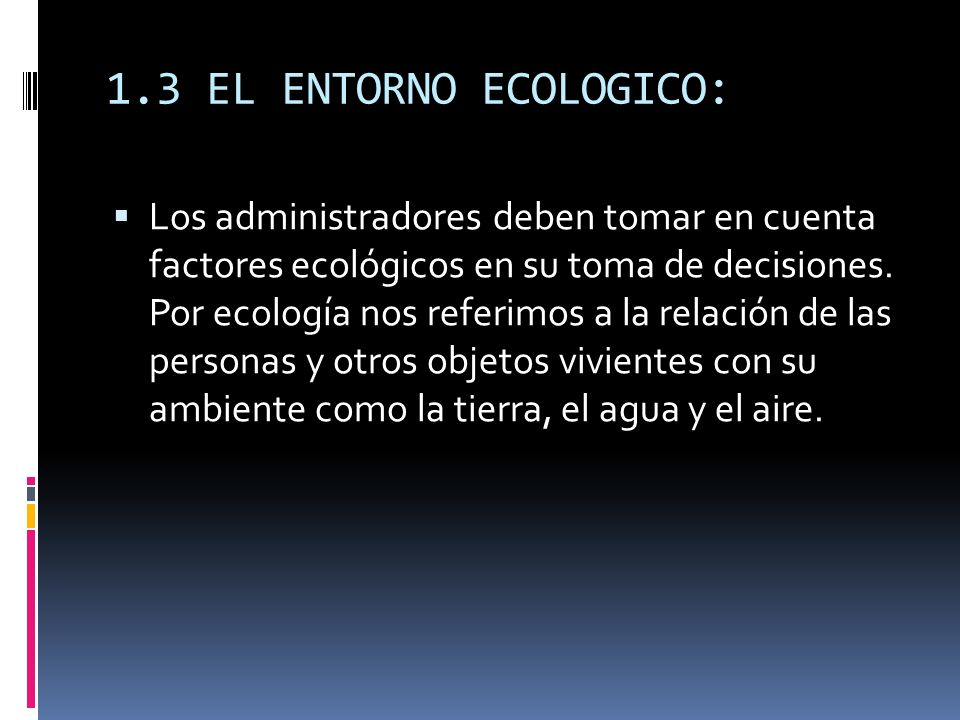 1.3 EL ENTORNO ECOLOGICO: Los administradores deben tomar en cuenta factores ecológicos en su toma de decisiones. Por ecología nos referimos a la rela