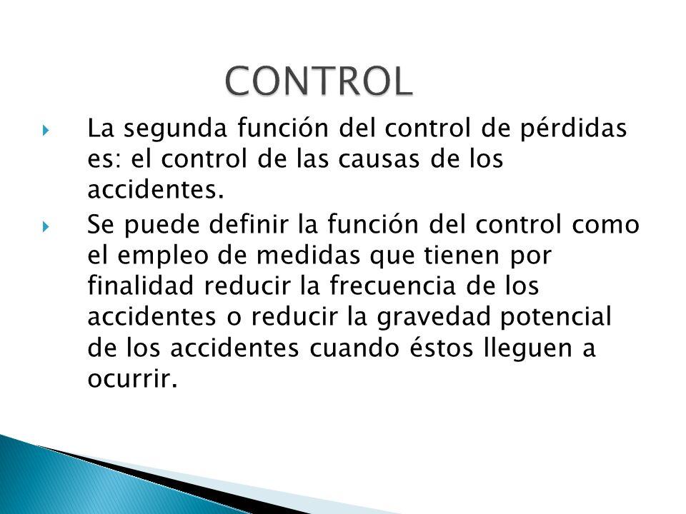 La segunda función del control de pérdidas es: el control de las causas de los accidentes. Se puede definir la función del control como el empleo de m