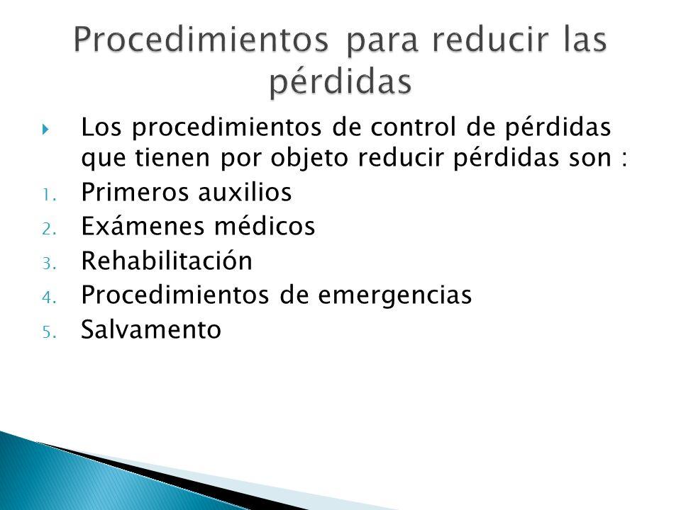 Los procedimientos de control de pérdidas que tienen por objeto reducir pérdidas son : 1. Primeros auxilios 2. Exámenes médicos 3. Rehabilitación 4. P