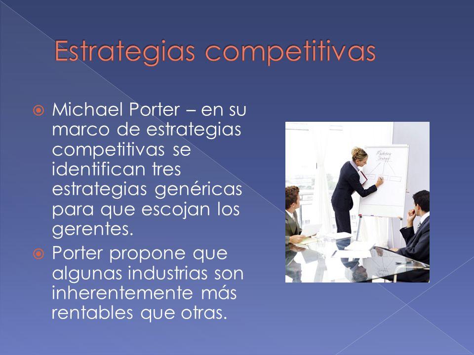 Michael Porter – en su marco de estrategias competitivas se identifican tres estrategias genéricas para que escojan los gerentes. Porter propone que a