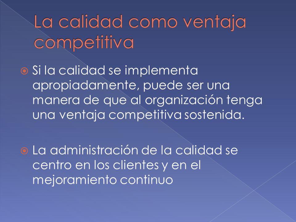 Si la calidad se implementa apropiadamente, puede ser una manera de que al organización tenga una ventaja competitiva sostenida. La administración de