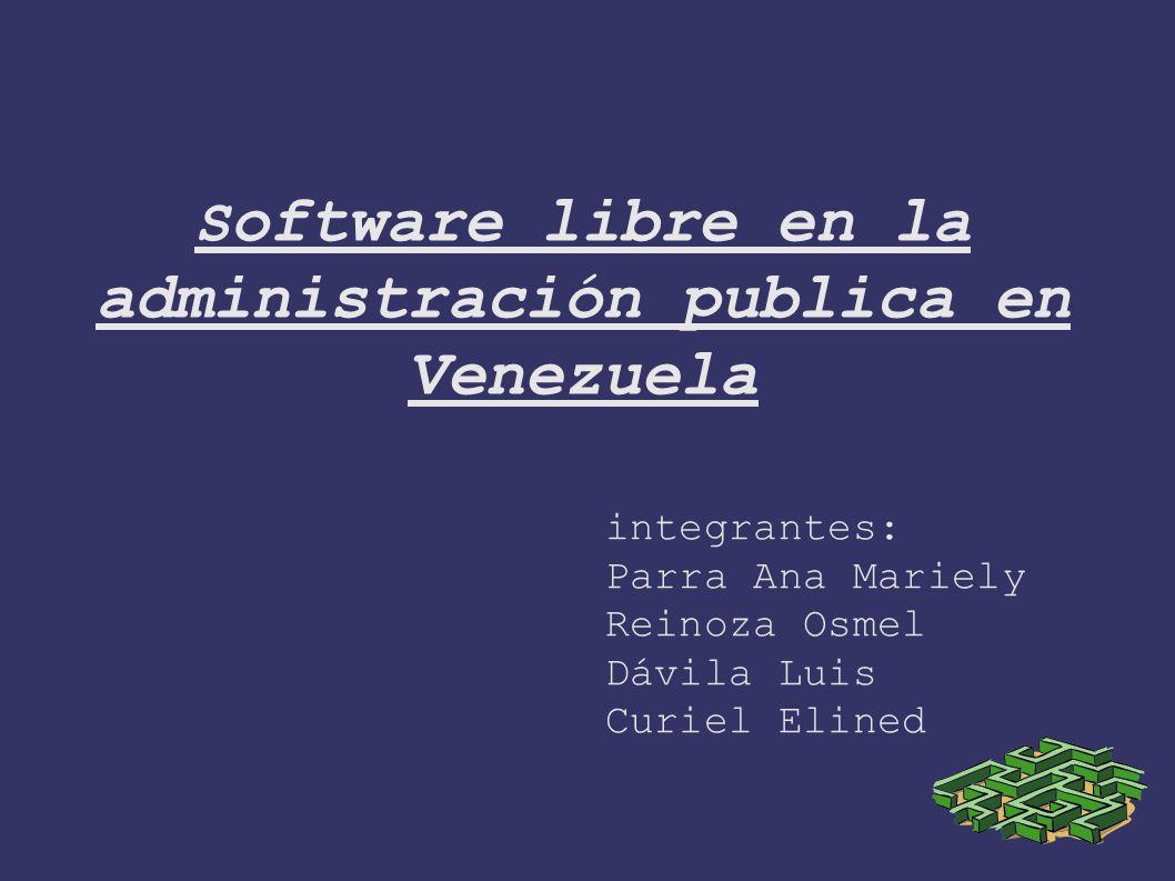 S oftware libre en la administración publica en Venezuela integrantes: Parra Ana Mariely Reinoza Osmel Dávila Luis Curiel Elined