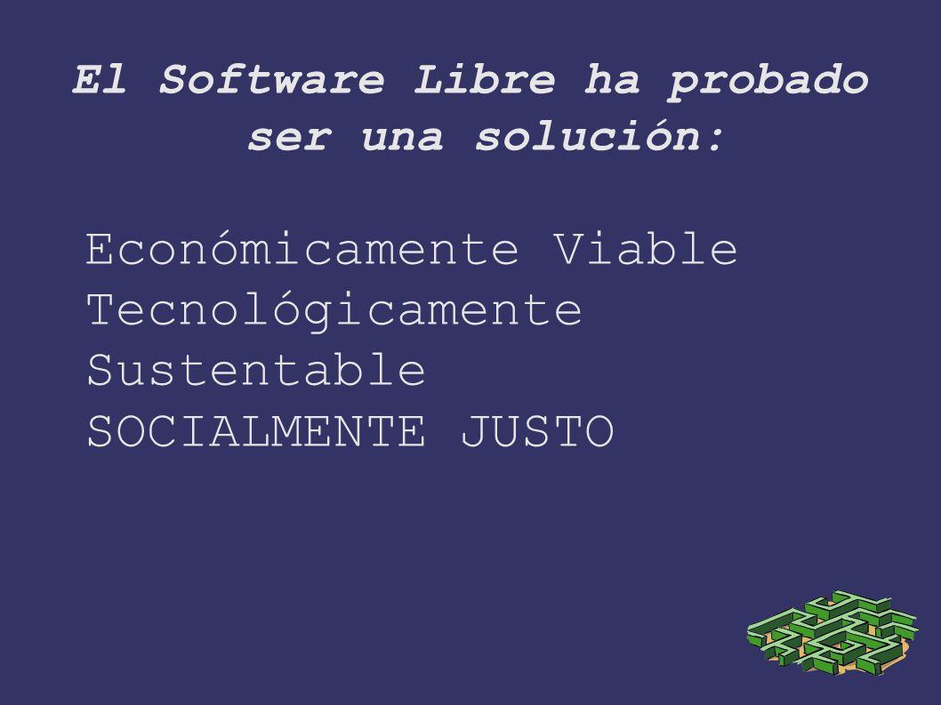 El Software Libre ha probado ser una solución: Económicamente Viable Tecnológicamente Sustentable SOCIALMENTE JUSTO