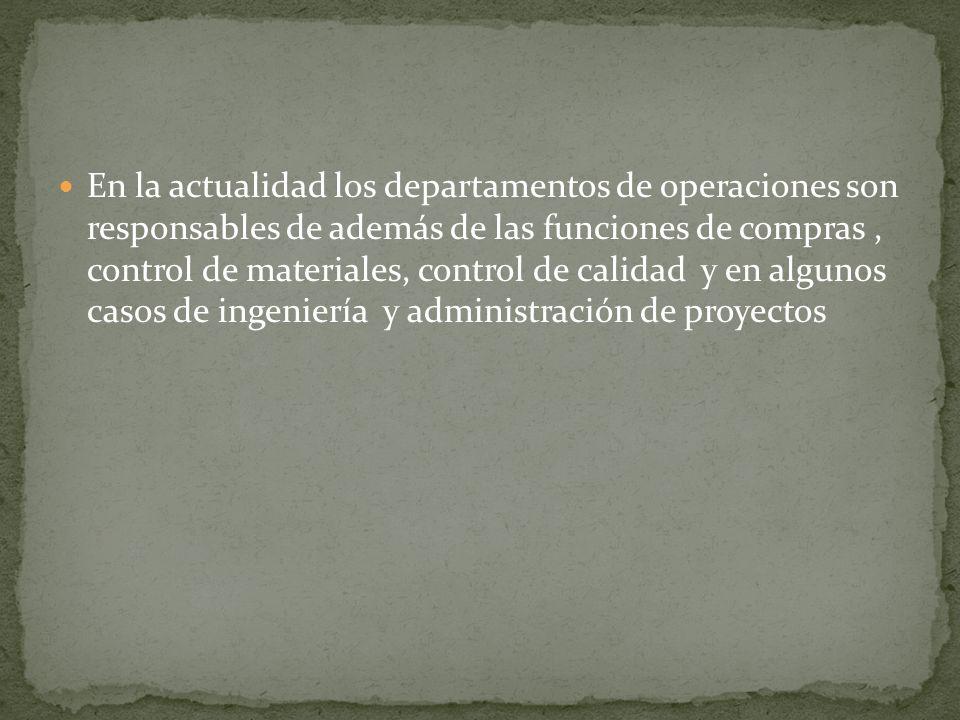 En la actualidad los departamentos de operaciones son responsables de además de las funciones de compras, control de materiales, control de calidad y