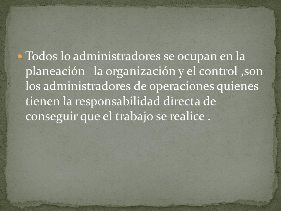 Todos lo administradores se ocupan en la planeación la organización y el control,son los administradores de operaciones quienes tienen la responsabili