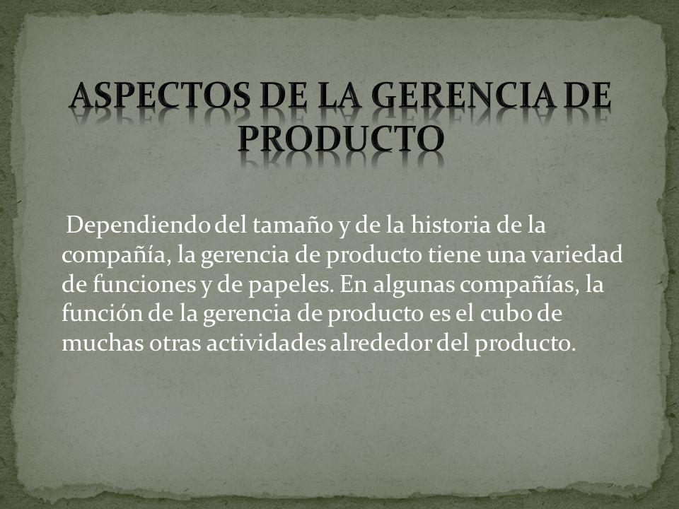 Dependiendo del tamaño y de la historia de la compañía, la gerencia de producto tiene una variedad de funciones y de papeles. En algunas compañías, la