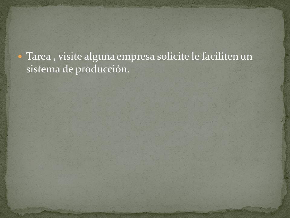 Tarea, visite alguna empresa solicite le faciliten un sistema de producción.