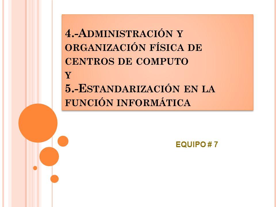 4.-A DMINISTRACIÓN Y ORGANIZACIÓN FÍSICA DE CENTROS DE COMPUTO Y 5.-E STANDARIZACIÓN EN LA FUNCIÓN INFORMÁTICA EQUIPO # 7