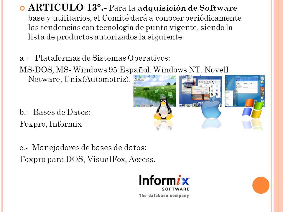 ARTICULO 13°.- Para la adquisición de Software base y utilitarios, el Comité dará a conocer periódicamente las tendencias con tecnología de punta vige