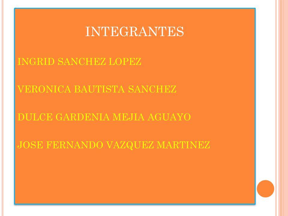 INTEGRANTES INGRID SANCHEZ LOPEZ VERONICA BAUTISTA SANCHEZ DULCE GARDENIA MEJIA AGUAYO JOSE FERNANDO VAZQUEZ MARTINEZ INTEGRANTES INGRID SANCHEZ LOPEZ