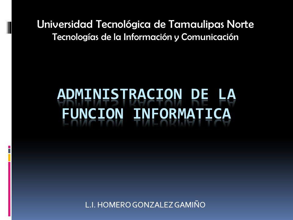 L.I. HOMERO GONZALEZ GAMIÑO Universidad Tecnológica de Tamaulipas Norte Tecnologías de la Información y Comunicación