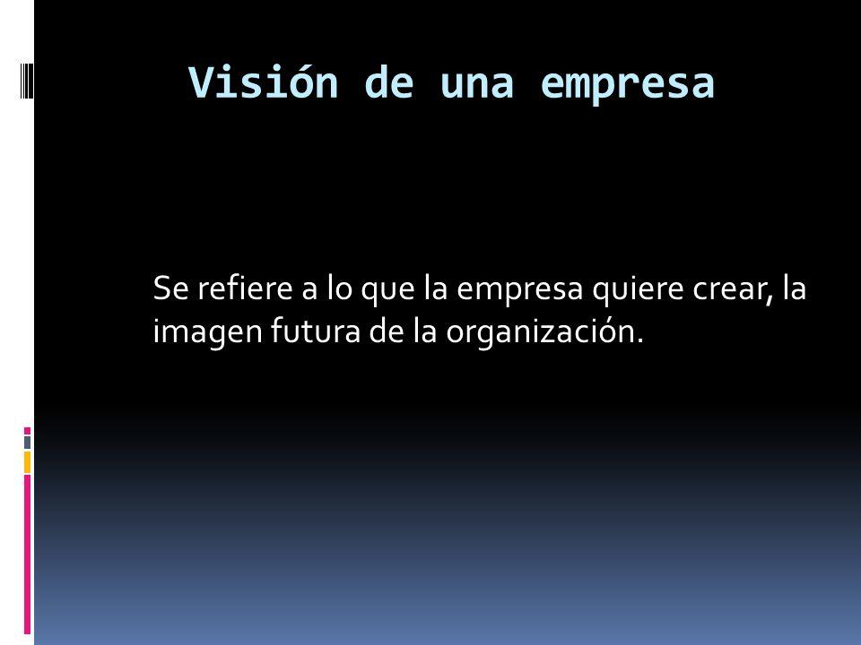 Visión de una empresa Se refiere a lo que la empresa quiere crear, la imagen futura de la organización.