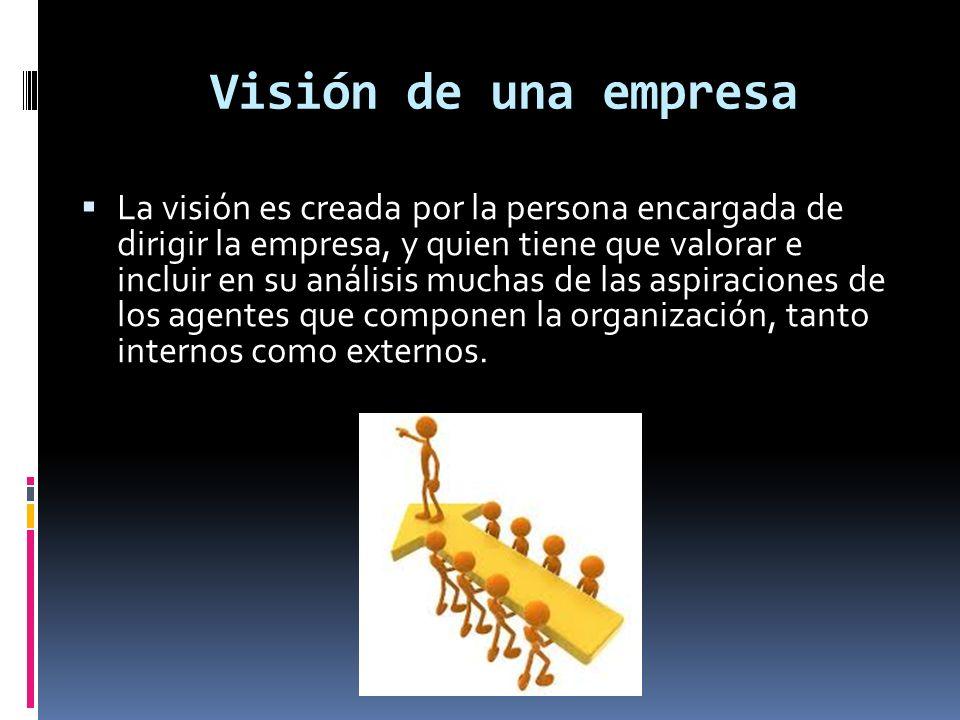 La visión es creada por la persona encargada de dirigir la empresa, y quien tiene que valorar e incluir en su análisis muchas de las aspiraciones de l