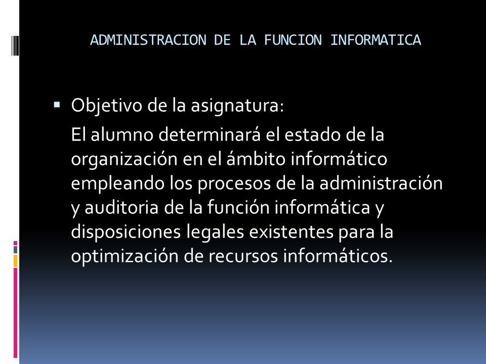 ADMINISTRACION DE LA FUNCION INFORMATICA Objetivo de la asignatura: El alumno determinará el estado de la organización en el ámbito informático emplea