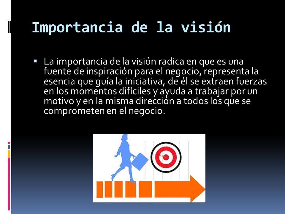 Importancia de la visión La importancia de la visión radica en que es una fuente de inspiración para el negocio, representa la esencia que guía la ini