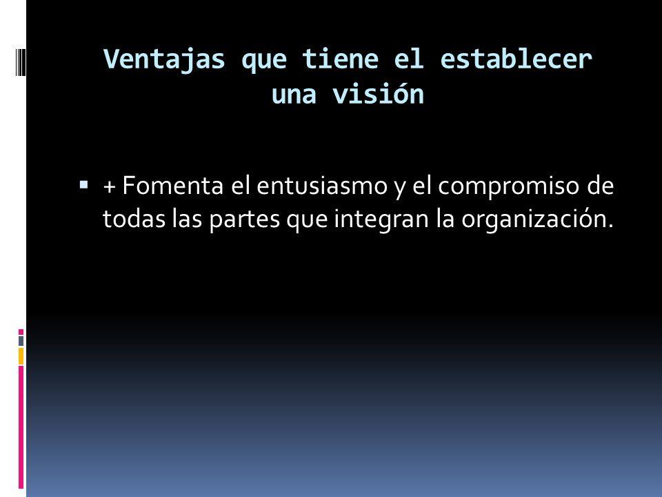 Ventajas que tiene el establecer una visión + Fomenta el entusiasmo y el compromiso de todas las partes que integran la organización.