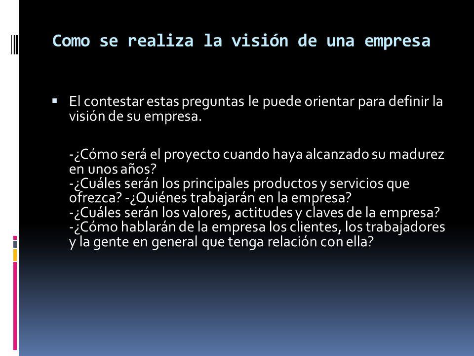 Como se realiza la visión de una empresa El contestar estas preguntas le puede orientar para definir la visión de su empresa. -¿Cómo será el proyecto