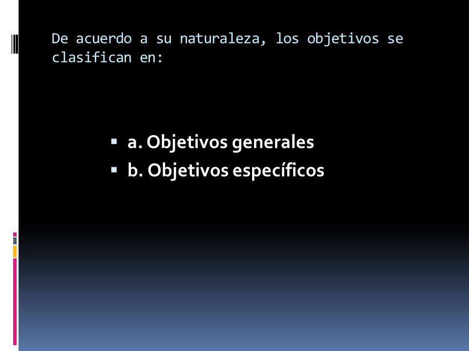 De acuerdo a su naturaleza, los objetivos se clasifican en: a. Objetivos generales b. Objetivos específicos