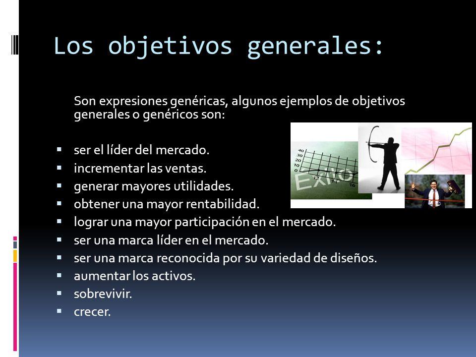Los objetivos generales: Son expresiones genéricas, algunos ejemplos de objetivos generales o genéricos son: ser el líder del mercado. incrementar las