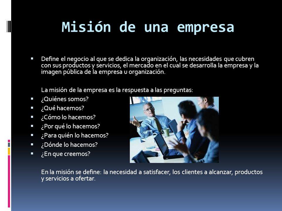Misión de una empresa Define el negocio al que se dedica la organización, las necesidades que cubren con sus productos y servicios, el mercado en el c