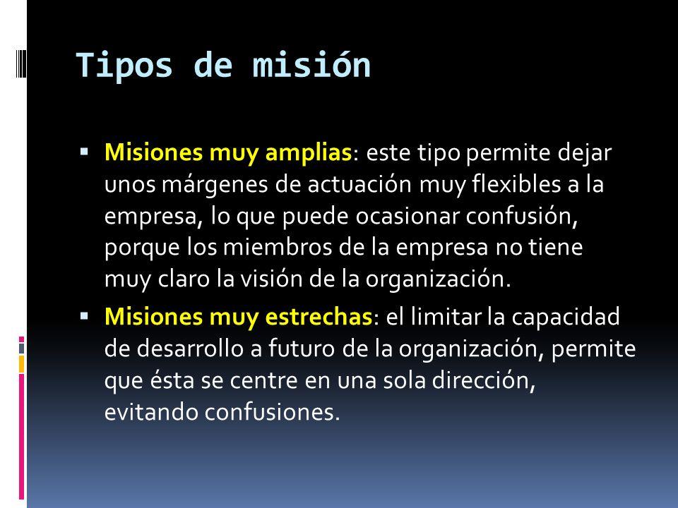 Tipos de misión Misiones muy amplias: este tipo permite dejar unos márgenes de actuación muy flexibles a la empresa, lo que puede ocasionar confusión,