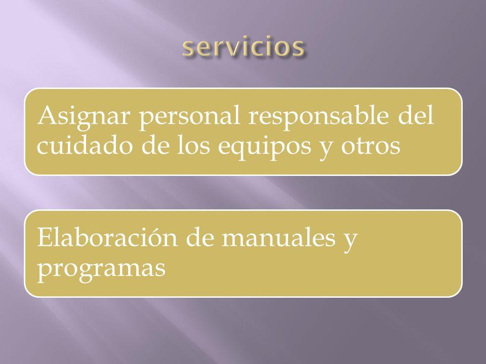Asignar personal responsable del cuidado de los equipos y otros Elaboración de manuales y programas