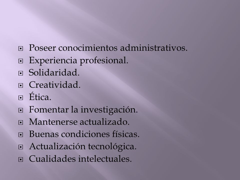 Poseer conocimientos administrativos. Experiencia profesional. Solidaridad. Creatividad. Ética. Fomentar la investigación. Mantenerse actualizado. Bue