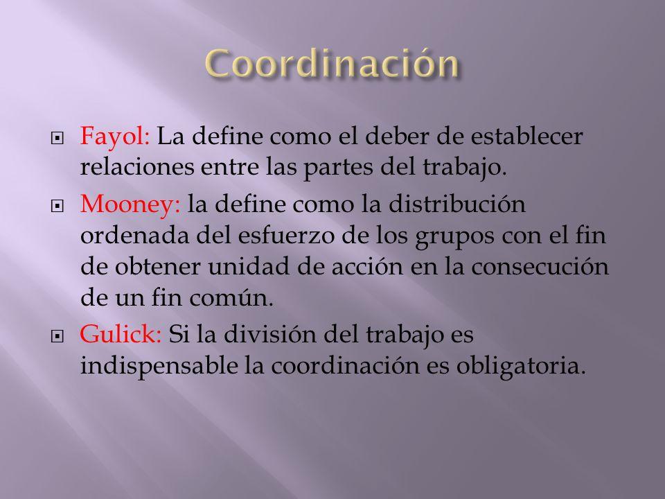 Fayol: La define como el deber de establecer relaciones entre las partes del trabajo. Mooney: la define como la distribución ordenada del esfuerzo de