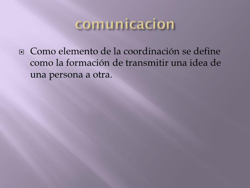 Como elemento de la coordinación se define como la formación de transmitir una idea de una persona a otra.