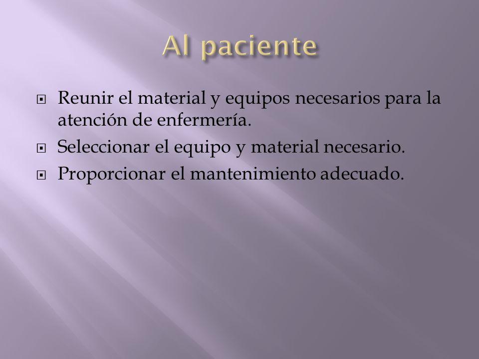 Reunir el material y equipos necesarios para la atención de enfermería. Seleccionar el equipo y material necesario. Proporcionar el mantenimiento adec