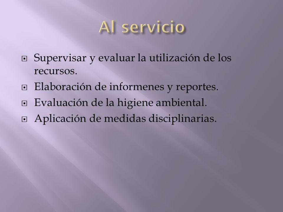 Supervisar y evaluar la utilización de los recursos. Elaboración de informenes y reportes. Evaluación de la higiene ambiental. Aplicación de medidas d