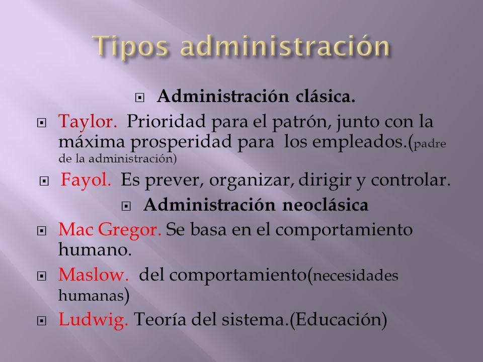 Administración clásica. Taylor. Prioridad para el patrón, junto con la máxima prosperidad para los empleados.( padre de la administración) Fayol. Es p