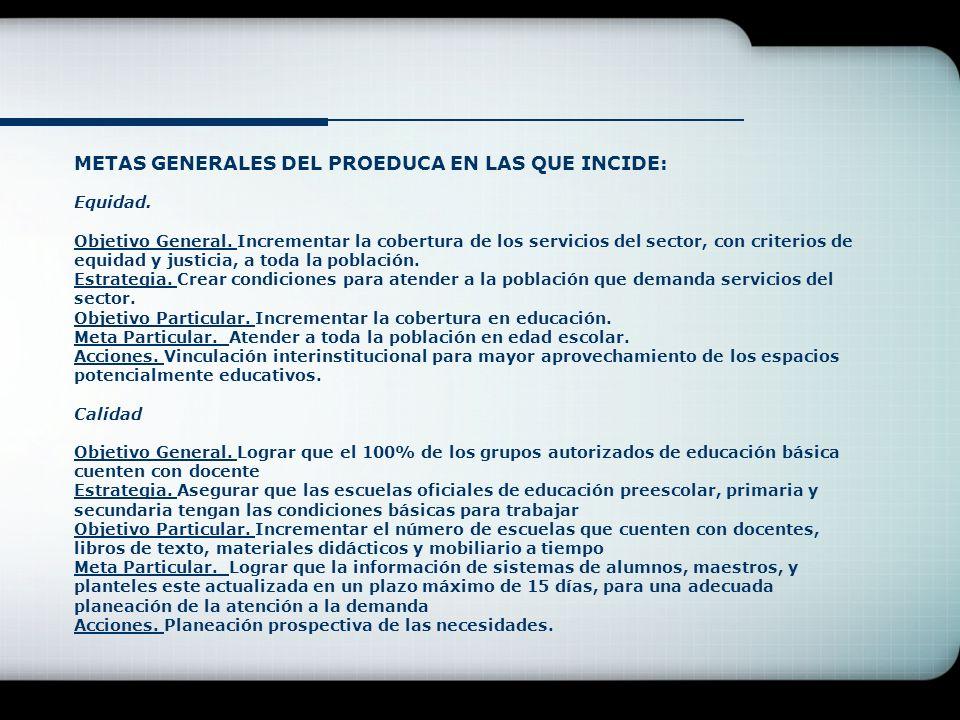 METAS GENERALES DEL PROEDUCA EN LAS QUE INCIDE: Equidad. Objetivo General. Incrementar la cobertura de los servicios del sector, con criterios de equi