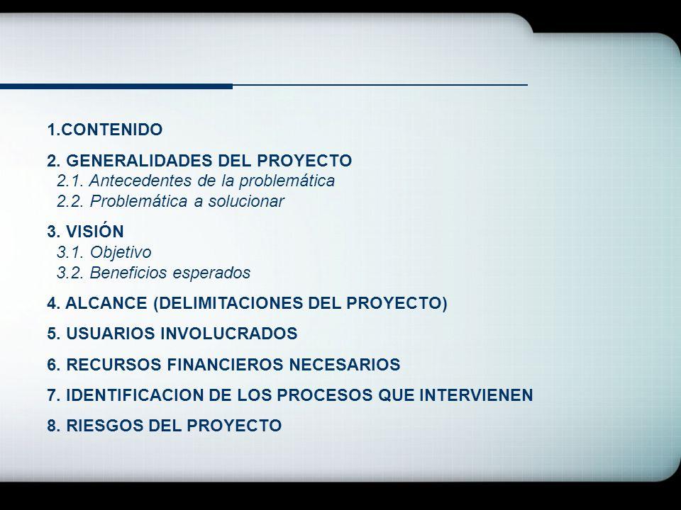 1.CONTENIDO 2. GENERALIDADES DEL PROYECTO 2.1. Antecedentes de la problemática 2.2. Problemática a solucionar 3. VISIÓN 3.1. Objetivo 3.2. Beneficios