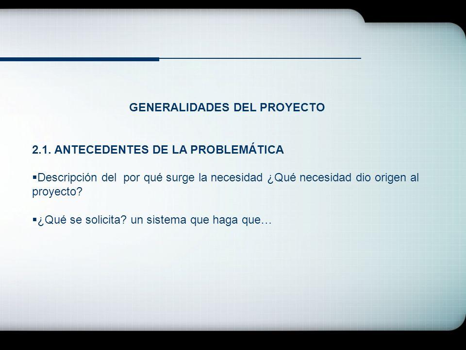 GENERALIDADES DEL PROYECTO 2.1. ANTECEDENTES DE LA PROBLEMÁTICA Descripción del por qué surge la necesidad ¿Qué necesidad dio origen al proyecto? ¿Qué