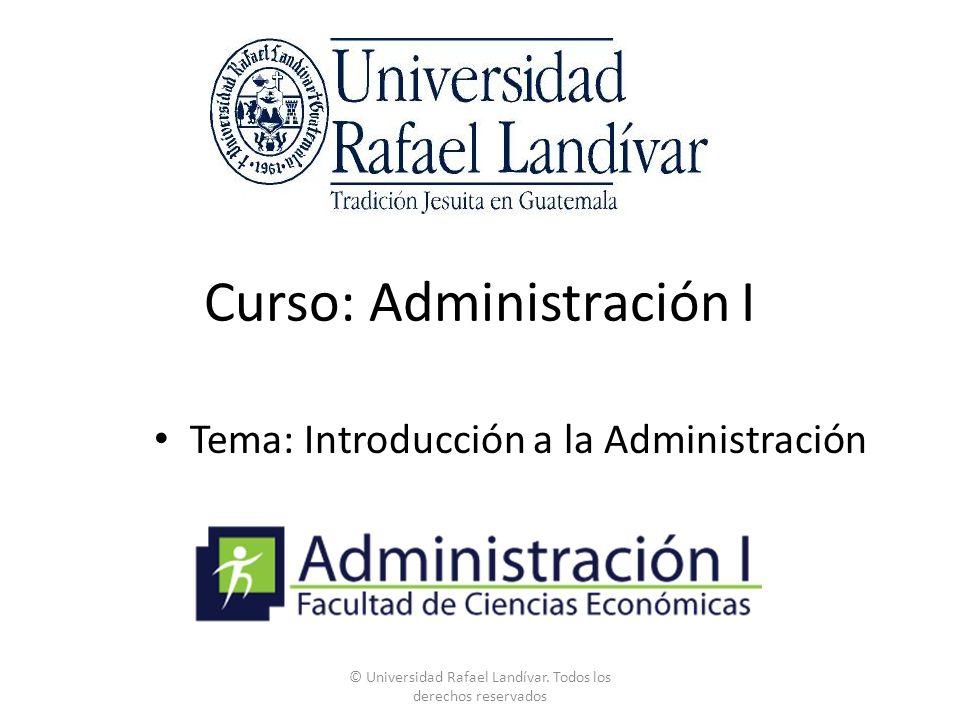 Curso: Administración I Tema: Introducción a la Administración © Universidad Rafael Landívar.