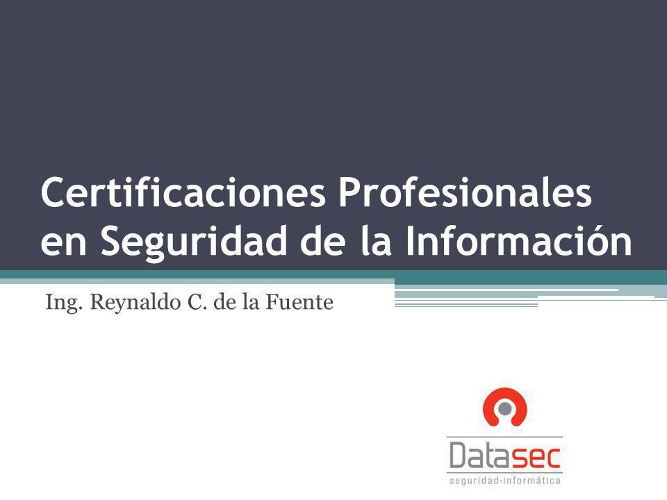 Certificaciones Profesionales en Seguridad de la Información Ing. Reynaldo C. de la Fuente
