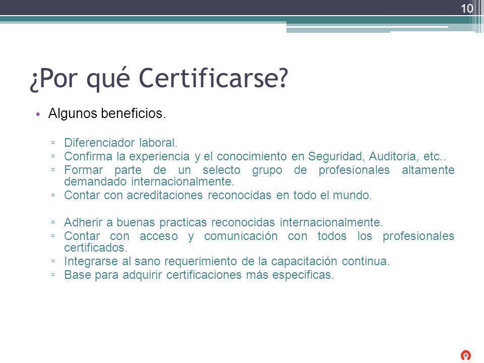 ¿Por qué Certificarse? Algunos beneficios. Diferenciador laboral. Confirma la experiencia y el conocimiento en Seguridad, Auditoria, etc.. Formar part