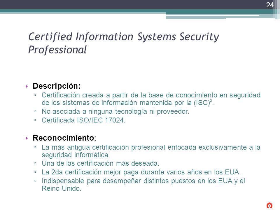 Certified Information Systems Security Professional Descripción: Certificación creada a partir de la base de conocimiento en seguridad de los sistemas