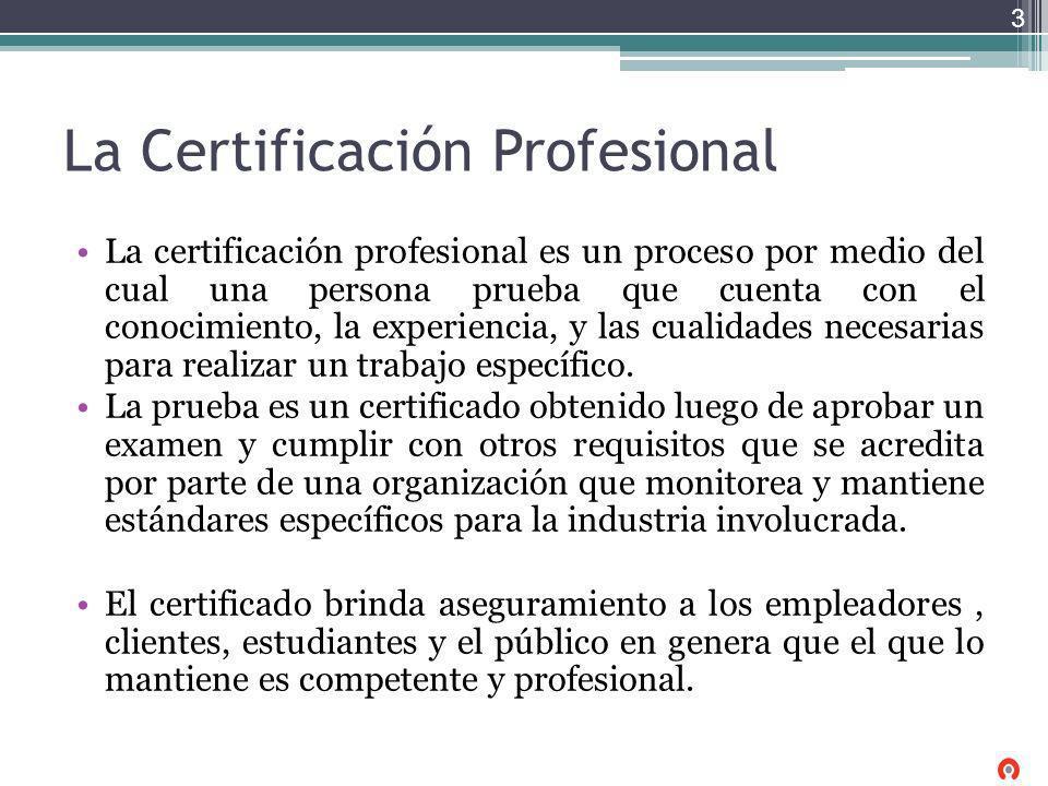 La Certificación Profesional La certificación profesional es un proceso por medio del cual una persona prueba que cuenta con el conocimiento, la exper