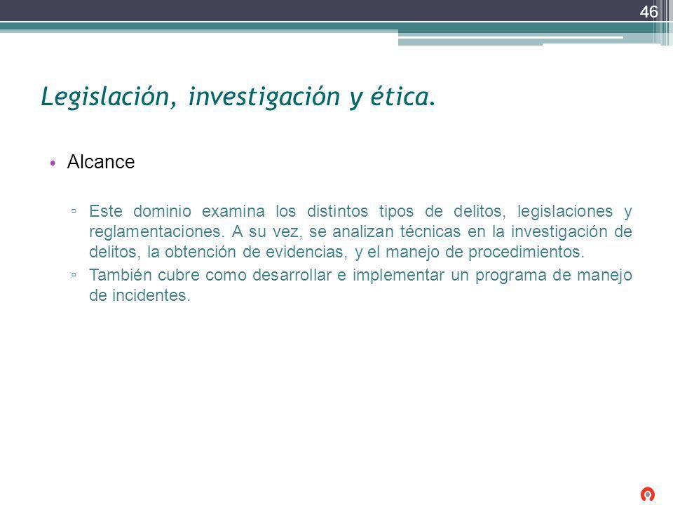 Legislación, investigación y ética. Alcance Este dominio examina los distintos tipos de delitos, legislaciones y reglamentaciones. A su vez, se analiz