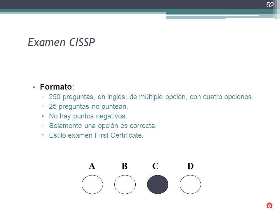 Examen CISSP Formato: 250 preguntas, en ingles, de múltiple opción, con cuatro opciones. 25 preguntas no puntean. No hay puntos negativos. Solamente u