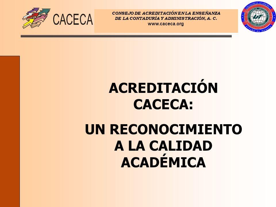 CONSEJO DE ACREDITACIÓN EN LA ENSEÑANZA DE LA CONTADURÍA Y ADMINISTRACIÓN, A. C. www.caceca.org ACREDITACIÓN CACECA: UN RECONOCIMIENTO A LA CALIDAD AC